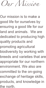 Our Mission Our mission is to make a good life for ourselves by ensuring a good life for our land and animals.  We are dedicated to producing high quality products and promoting agricultural biodiversity by working with breeds and varieties that are appropriate for our northern environment. We also are committed to the on-going exchange of heritage skills, products, and knowledge in the north.